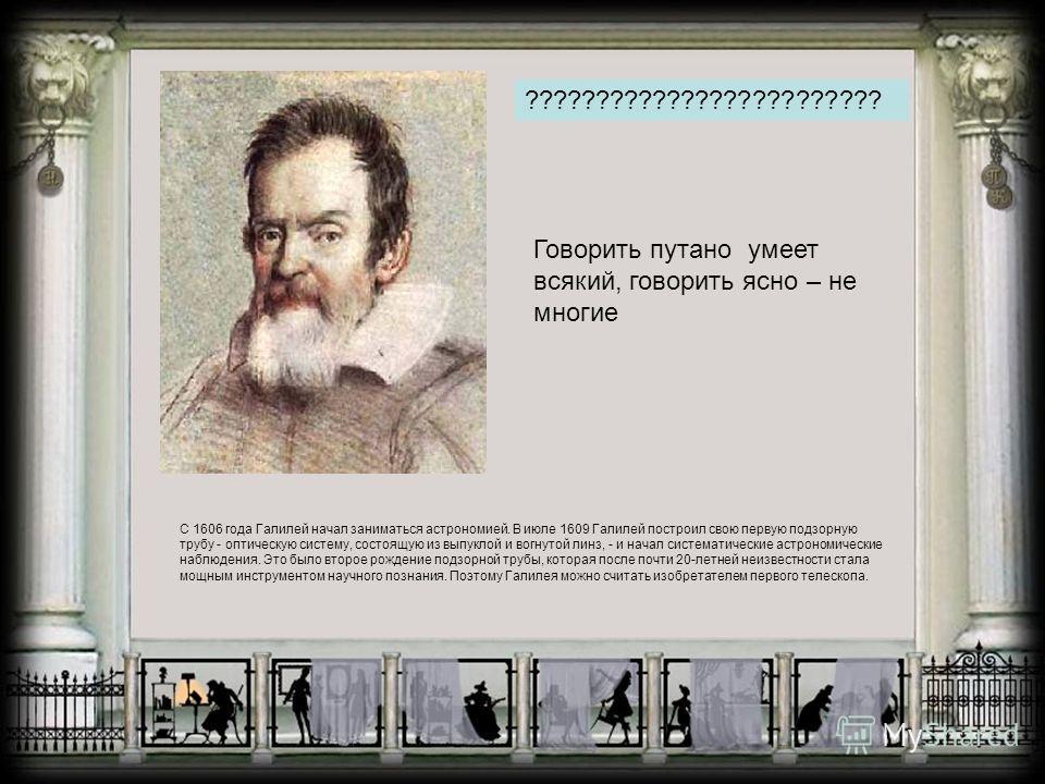 ????????????????????????? Говорить путано умеет всякий, говорить ясно – не многие С 1606 года Галилей начал заниматься астрономией. В июле 1609 Галилей построил свою первую подзорную трубу - оптическую систему, состоящую из выпуклой и вогнутой линз,