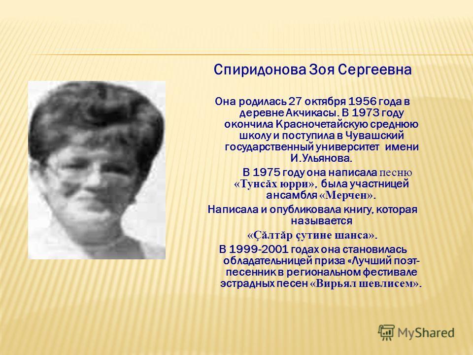 Спиридонова Зоя Сергеевна Она родилась 27 октября 1956 года в деревне Акчикасы. В 1973 году окончила Красночетайскую среднюю школу и поступила в Чувашский государственный университет имени И.Ульянова. В 1975 году она написала песню «Тунс ă х юрри», б