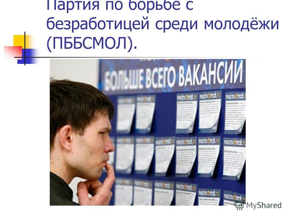 Партия по борьбе с безработицей среди молодёжи (ПББСМОЛ).
