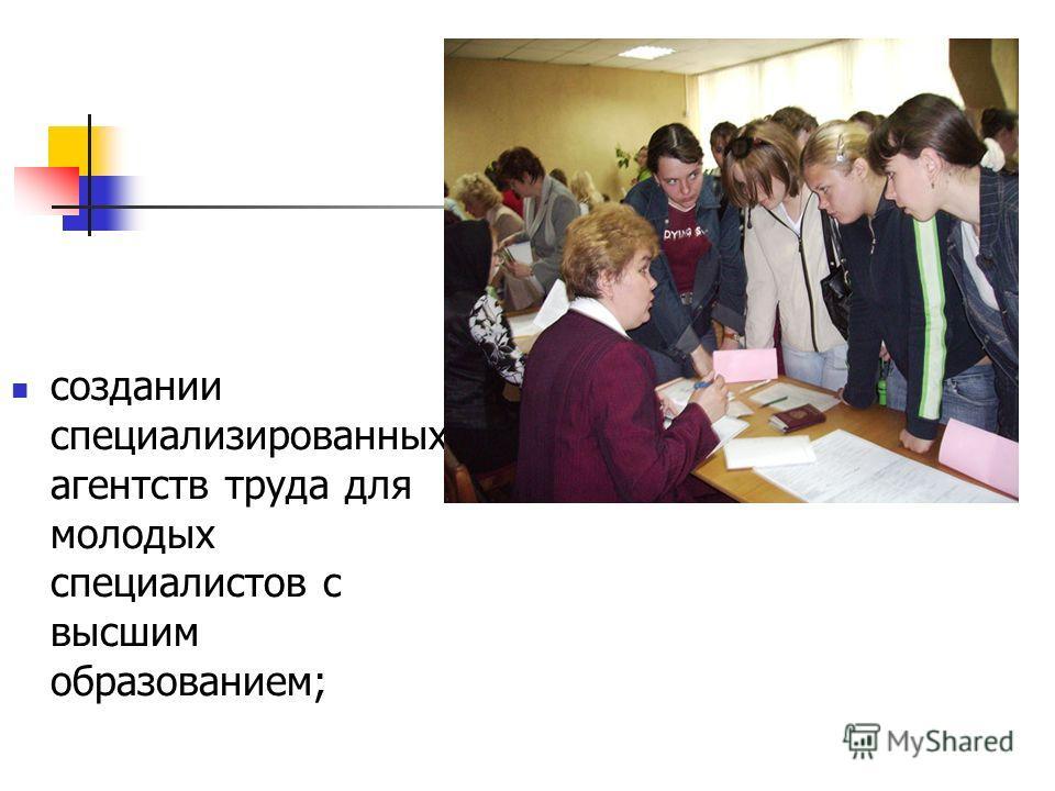 создании специализированных агентств труда для молодых специалистов с высшим образованием;
