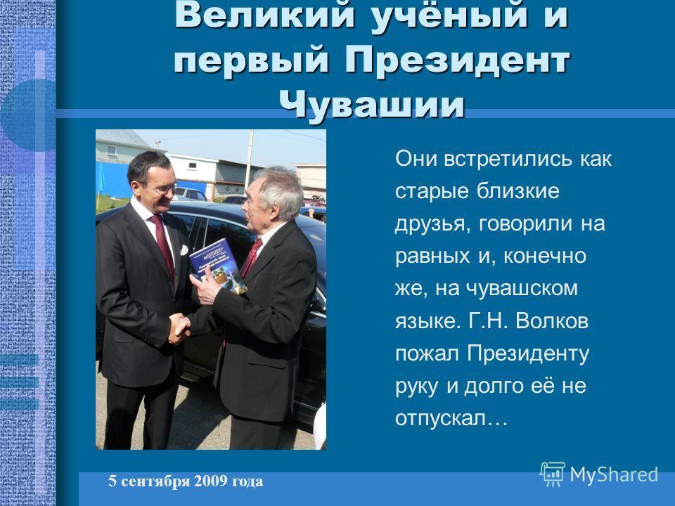 Великий учёный и первый Президент Чувашии Они встретились как старые близкие друзья, говорили на равных и, конечно же, на чувашском языке. Г.Н. Волков пожал Президенту руку и долго её не отпускал… 5 сентября 2009 года