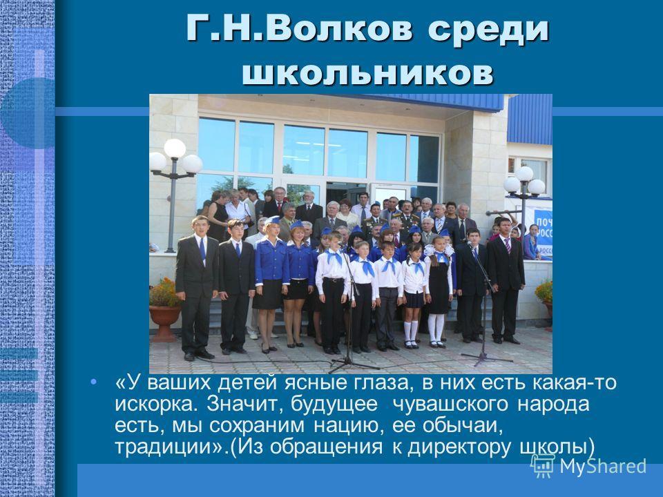 Г.Н.Волков среди школьников «У ваших детей ясные глаза, в них есть какая-то искорка. Значит, будущее чувашского народа есть, мы сохраним нацию, ее обычаи, традиции».(Из обращения к директору школы)