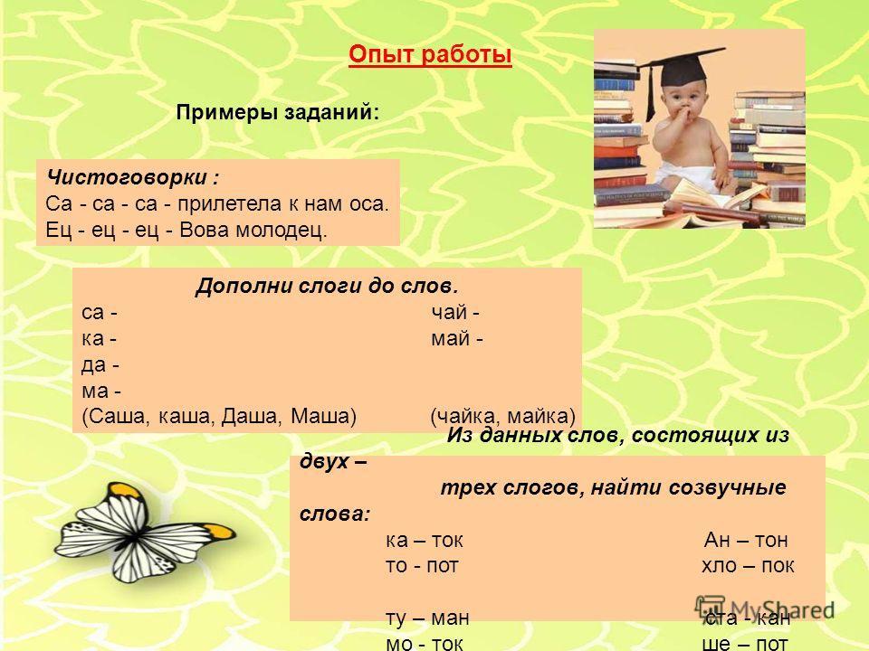 Опыт работы Примеры заданий: Чистоговорки : Са - са - са - прилетела к нам оса. Ец - ец - ец - Вова молодец. Дополни слоги до слов. са - чай - ка - май - да - ма - (Саша, каша, Даша, Маша) (чайка, майка) Из данных слов, состоящих из двух – трех слого