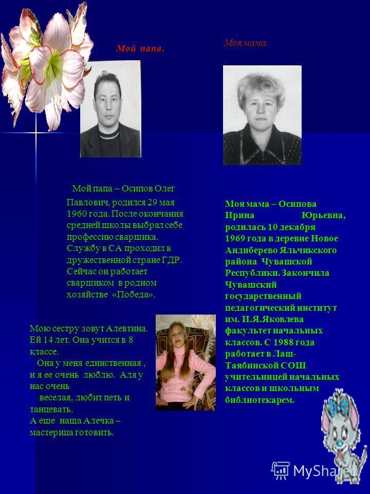 Мой папа. Мой папа. Мой папа – Осипов Олег Павлович, родился 29 мая 1960 года. После окончания средней школы выбрал себе профессию сварщика. Службу в СА проходил в дружественной стране ГДР. Сейчас он работает сварщиком в родном хозяйстве «Победа». Мо