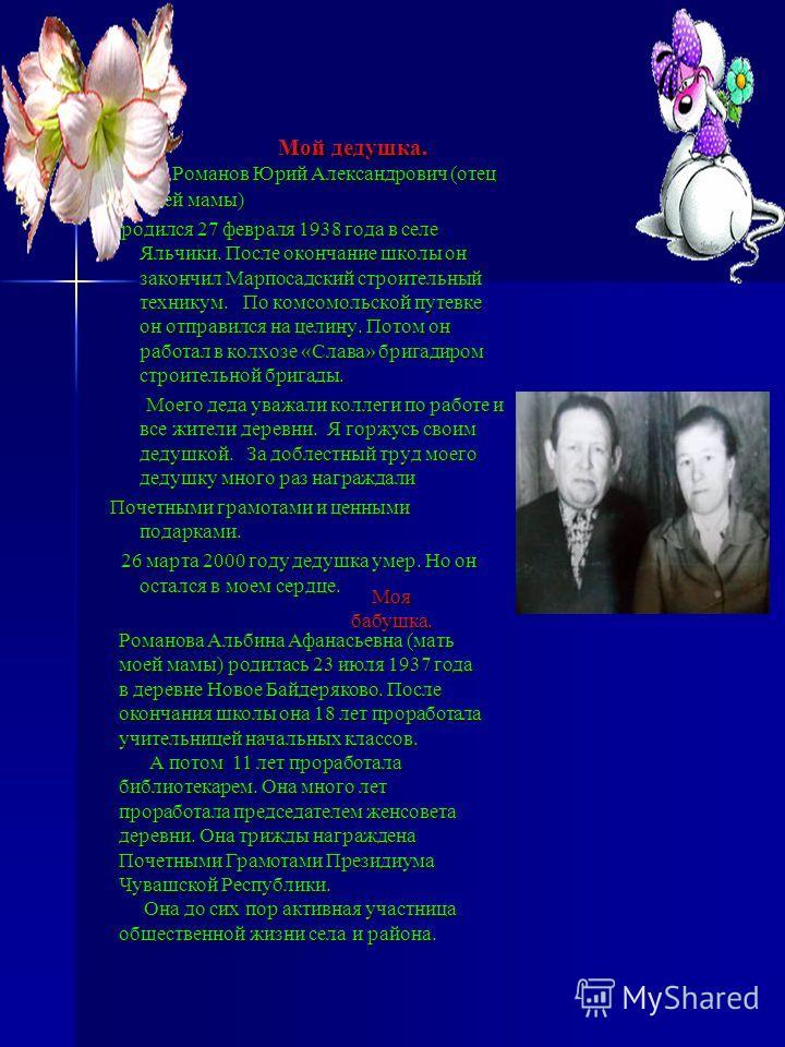 Мой дедушка. Мой дедушка. Романов Юрий Александрович (отец моей мамы) Романов Юрий Александрович (отец моей мамы) родился 27 февраля 1938 года в селе Яльчики. После окончание школы он закончил Марпосадский строительный техникум. По комсомольской путе