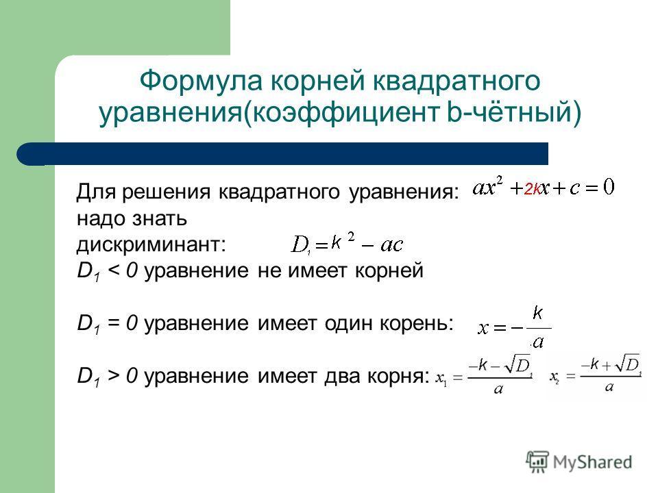 Формула корней квадратного уравнения(коэффициент b-чётный) Для решения квадратного уравнения: надо знать дискриминант: D 1 < 0 уравнение не имеет корней D 1 = 0 уравнение имеет один корень: D 1 > 0 уравнение имеет два корня: