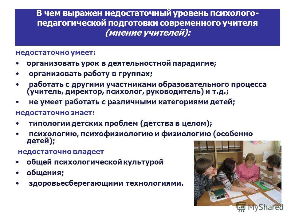 В чем выражен недостаточный уровень психолого- педагогической подготовки современного учителя (мнение учителей): недостаточно умеет: организовать урок в деятельностной парадигме; организовать работу в группах; работать с другими участниками образоват