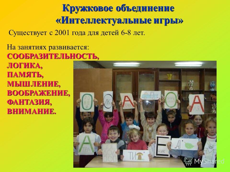 Кружковое объединение «Интеллектуальные игры» Существует с 2001 года для детей 6-8 лет. На занятиях развивается:СООБРАЗИТЕЛЬНОСТЬ,ЛОГИКА,ПАМЯТЬ,МЫШЛЕНИЕ,ВООБРАЖЕНИЕ,ФАНТАЗИЯ,ВНИМАНИЕ.