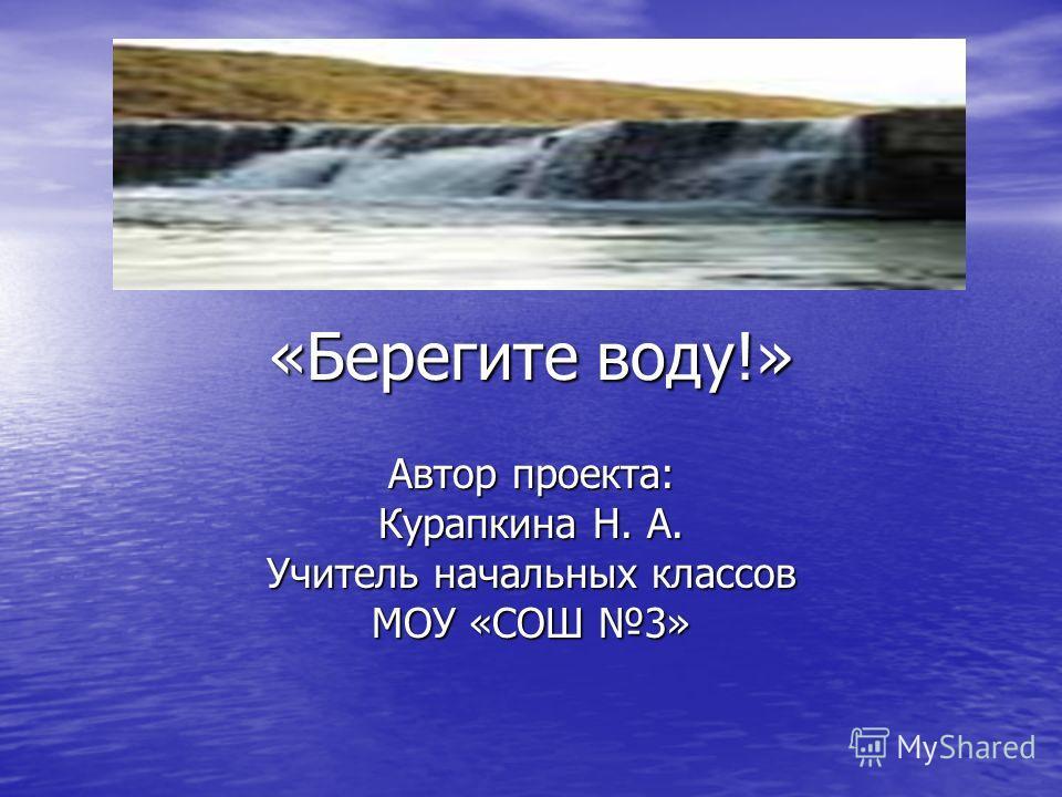 «Берегите воду!» Автор проекта: Курапкина Н. А. Учитель начальных классов МОУ «СОШ 3»