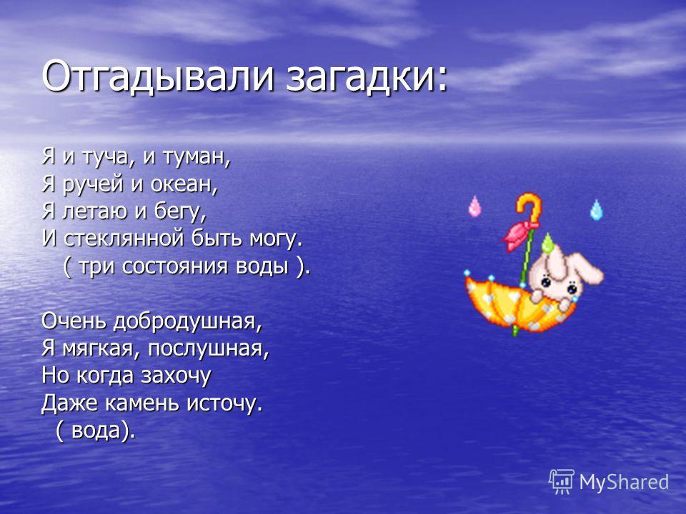 Отгадывали загадки: Я и туча, и туман, Я ручей и океан, Я летаю и бегу, И стеклянной быть могу. ( три состояния воды ). ( три состояния воды ). Очень добродушная, Я мягкая, послушная, Но когда захочу Даже камень источу. ( вода). ( вода).