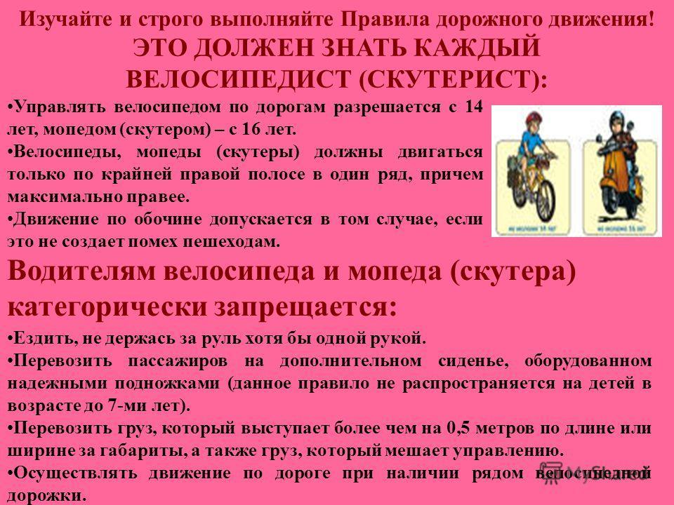 Изучайте и строго выполняйте Правила дорожного движения! ЭТО ДОЛЖЕН ЗНАТЬ КАЖДЫЙ ВЕЛОСИПЕДИСТ (СКУТЕРИСТ): Управлять велосипедом по дорогам разрешается с 14 лет, мопедом (скутером) – с 16 лет. Велосипеды, мопеды (скутеры) должны двигаться только по к
