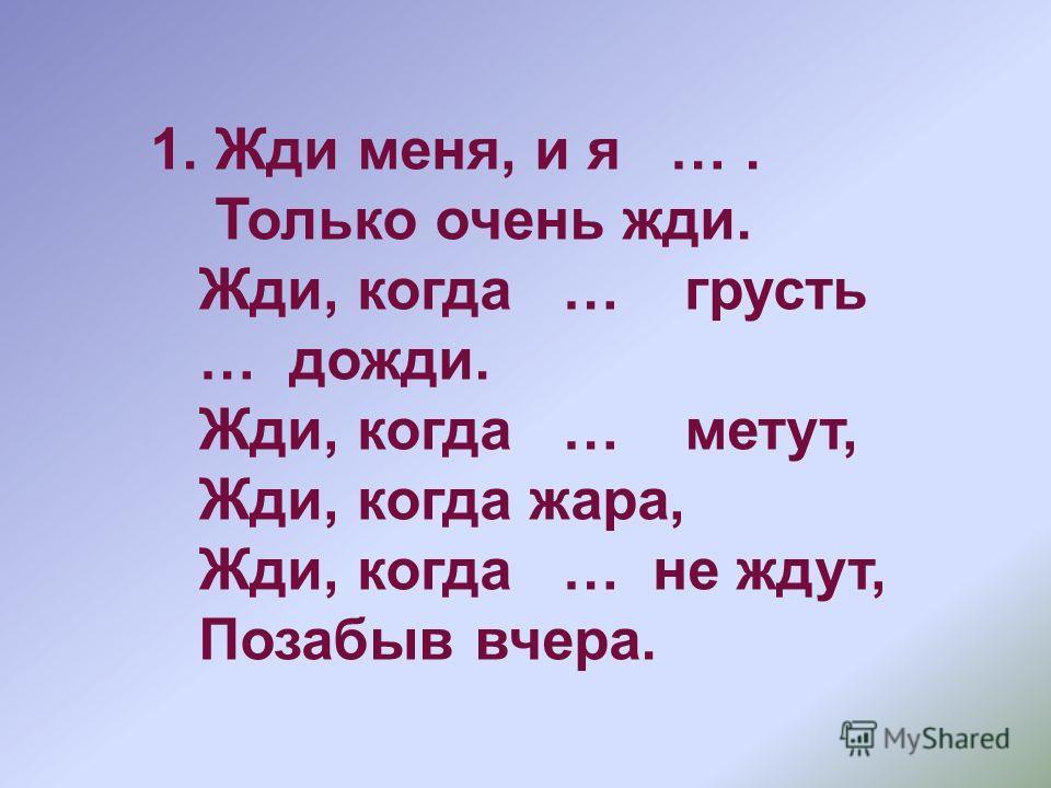 1. Жди меня, и я …. Только очень жди. Жди, когда … грусть … дожди. Жди, когда … метут, Жди, когда жара, Жди, когда … не ждут, Позабыв вчера.
