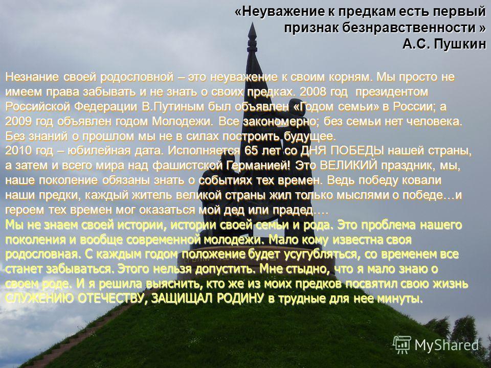 «Неуважение к предкам есть первый признак безнравственности » А.С. Пушкин Незнание своей родословной – это неуважение к своим корням. Мы просто не имеем права забывать и не знать о своих предках. 2008 год президентом Российской Федерации В.Путиным бы