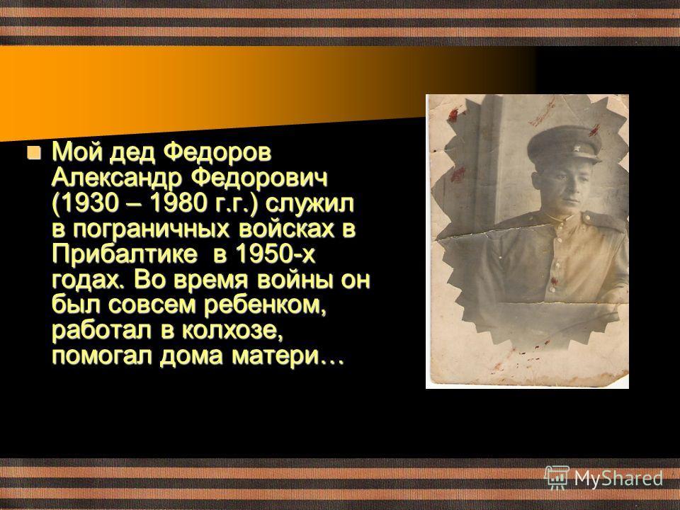 Мой дед Федоров Александр Федорович (1930 – 1980 г.г.) служил в пограничных войсках в Прибалтике в 1950-х годах. Во время войны он был совсем ребенком, работал в колхозе, помогал дома матери… Мой дед Федоров Александр Федорович (1930 – 1980 г.г.) слу