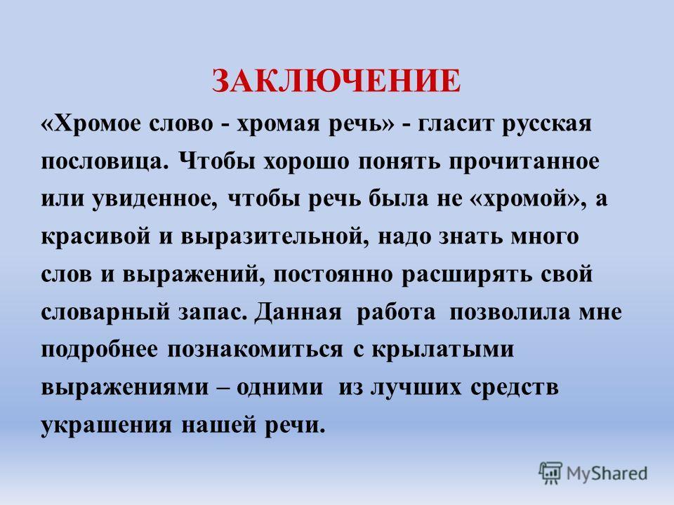 ЗАКЛЮЧЕНИЕ «Хромое слово - хромая речь» - гласит русская пословица. Чтобы хорошо понять прочитанное или увиденное, чтобы речь была не «хромой», а красивой и выразительной, надо знать много слов и выражений, постоянно расширять свой словарный запас. Д