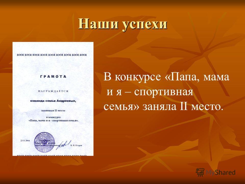 Наши успехи В конкурсе «Папа, мама и я – спортивная семья» заняла II место.