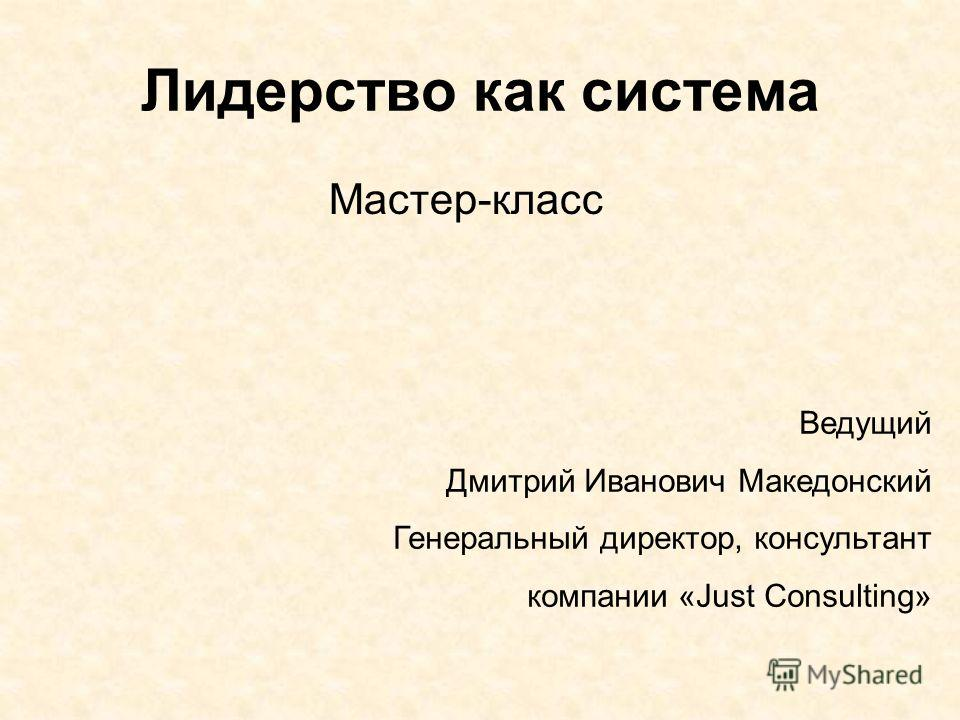 Лидерство как система Мастер-класс Ведущий Дмитрий Иванович Македонский Генеральный директор, консультант компании «Just Consulting»