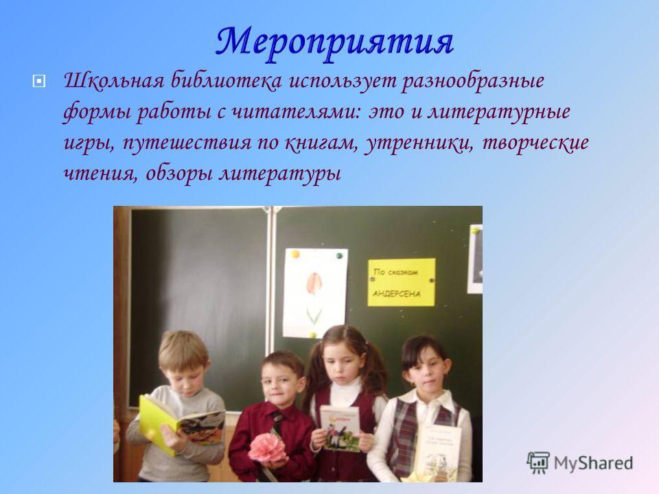 Школьная библиотека использует разнообразные формы работы с читателями: это и литературные игры, путешествия по книгам, утренники, творческие чтения, обзоры литературы