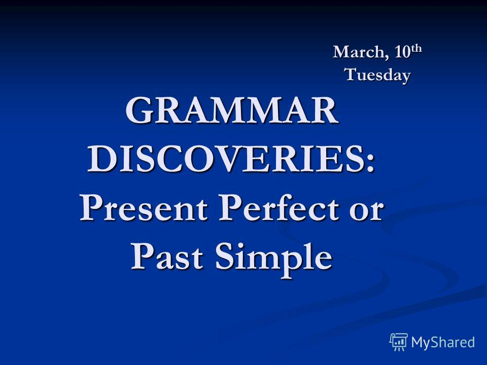 March, 10 th Tuesday GRAMMAR DISCOVERIES: Present Perfect or Past Simple