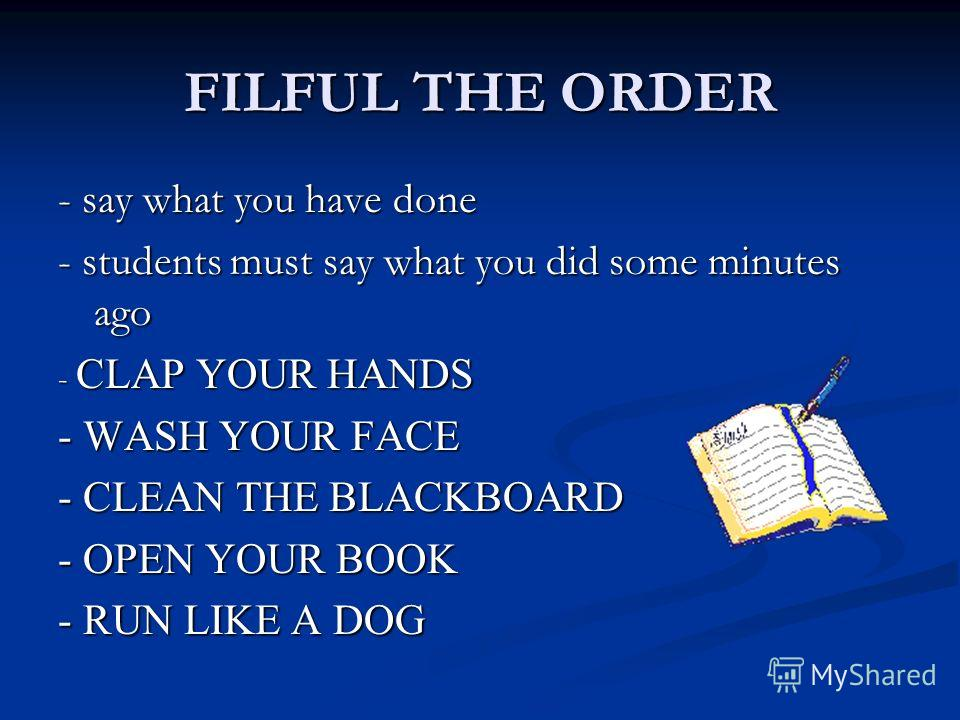 FILFUL THE ORDER - say what you have done - students must say what you did some minutes ago - CLAP YOUR HANDS - WASH YOUR FACE - CLEAN THE BLACKBOARD - OPEN YOUR BOOK - RUN LIKE A DOG