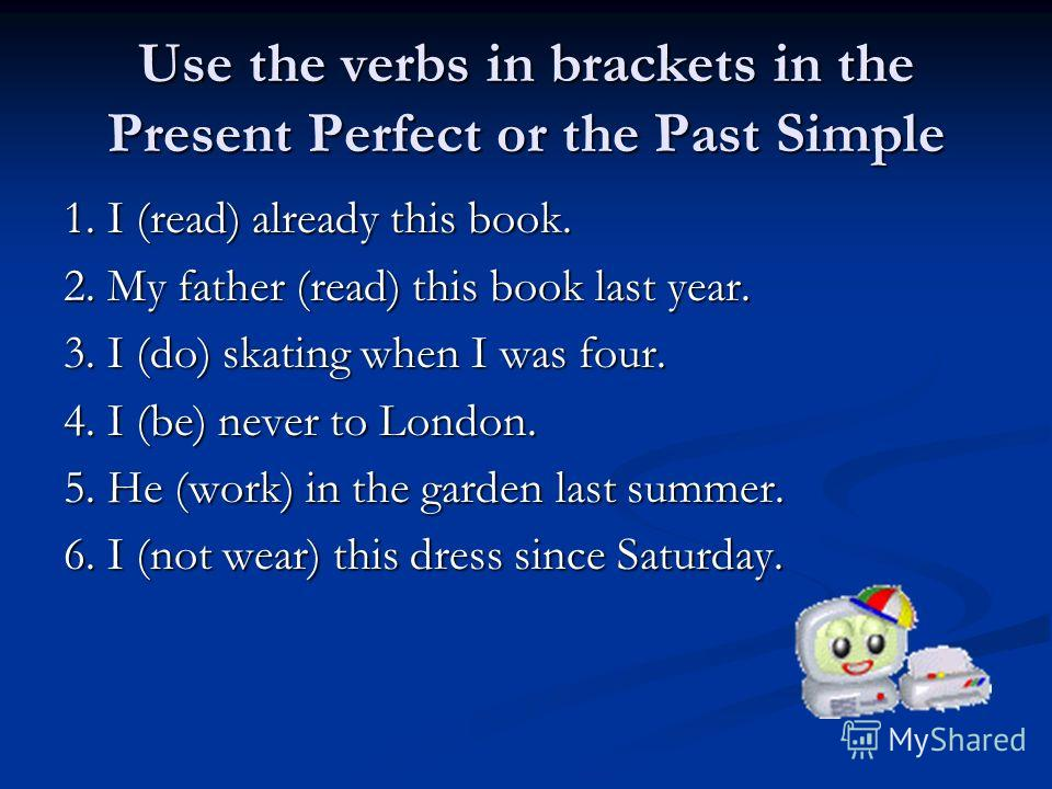 Use the verbs in brackets in the Present Perfect or the Past Simple 1. I (read) already this book. 2. My father (read) this book last year. 3. I (do) skating when I was four. 4. I (be) never to London. 5. He (work) in the garden last summer. 6. I (no