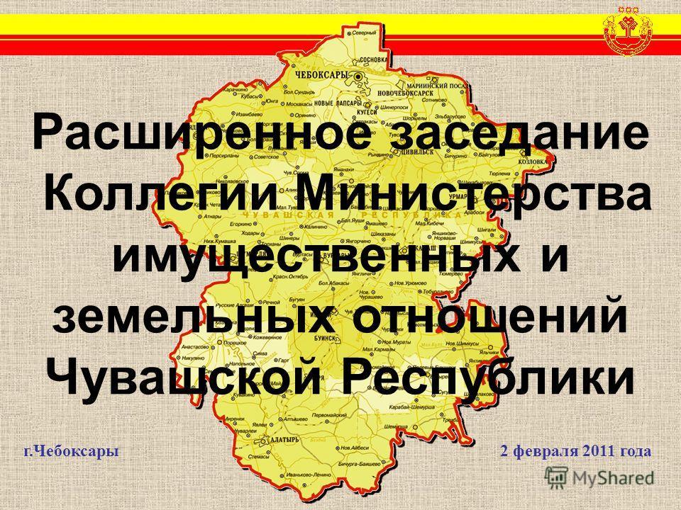 г.Чебоксары2 февраля 2011 года Расширенное заседание Коллегии Министерства имущественных и земельных отношений Чувашской Республики