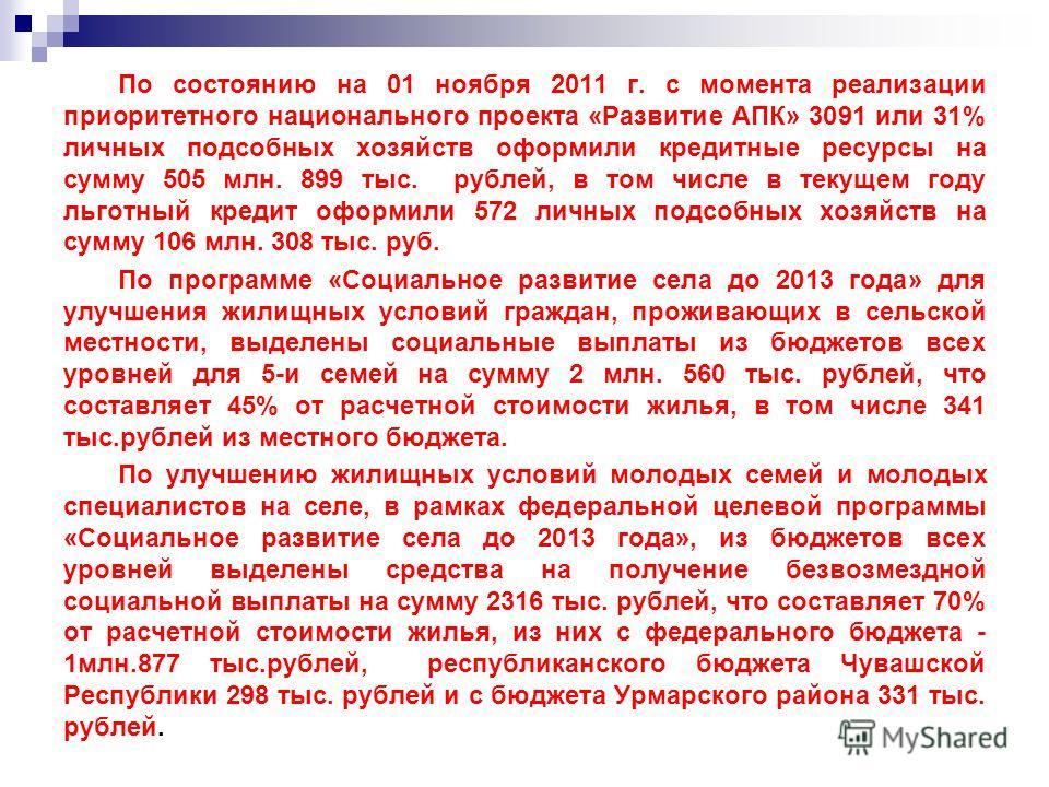По состоянию на 01 ноября 2011 г. с момента реализации приоритетного национального проекта «Развитие АПК» 3091 или 31% личных подсобных хозяйств оформили кредитные ресурсы на сумму 505 млн. 899 тыс. рублей, в том числе в текущем году льготный кредит