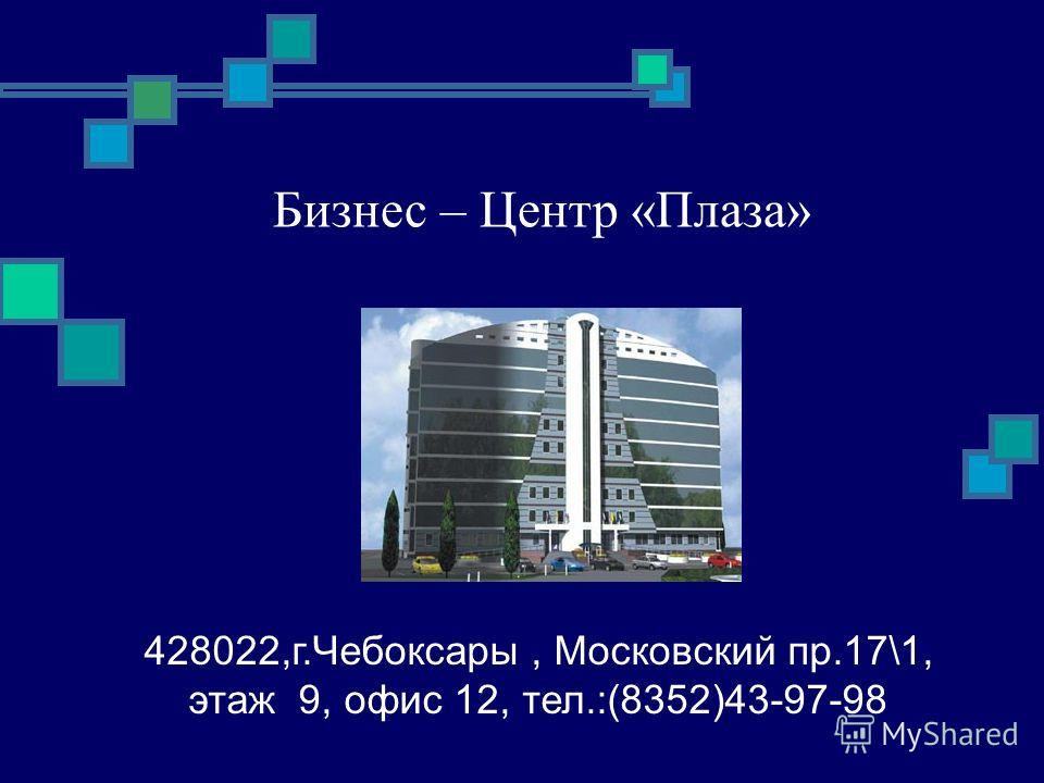 Бизнес – Центр «Плаза» 428022,г.Чебоксары, Московский пр.17\1, этаж 9, офис 12, тел.:(8352)43-97-98
