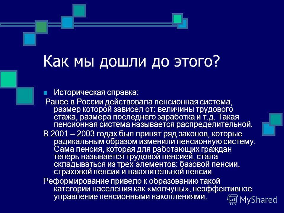 Как мы дошли до этого? Историческая справка: Ранее в России действовала пенсионная система, размер которой зависел от: величины трудового стажа, размера последнего заработка и т.д. Такая пенсионная система называется распределительной. В 2001 – 2003