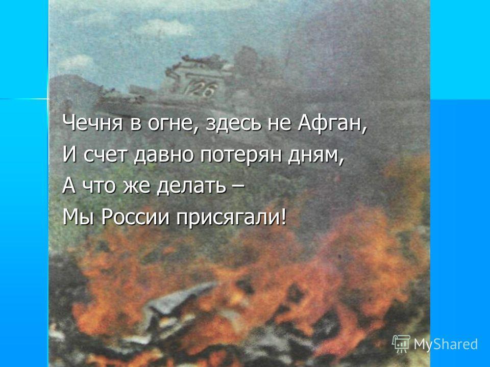 Чечня в огне, здесь не Афган, И счет давно потерян дням, А что же делать – Мы России присягали!