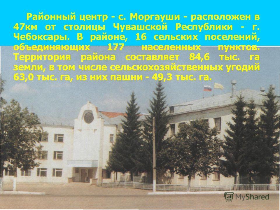 Районный центр - с. Моргауши - расположен в 47км от столицы Чувашской Республики - г. Чебоксары. В районе, 16 сельских поселений, объединяющих 177 населенных пунктов. Территория района составляет 84,6 тыс. га земли, в том числе сельскохозяйственных у