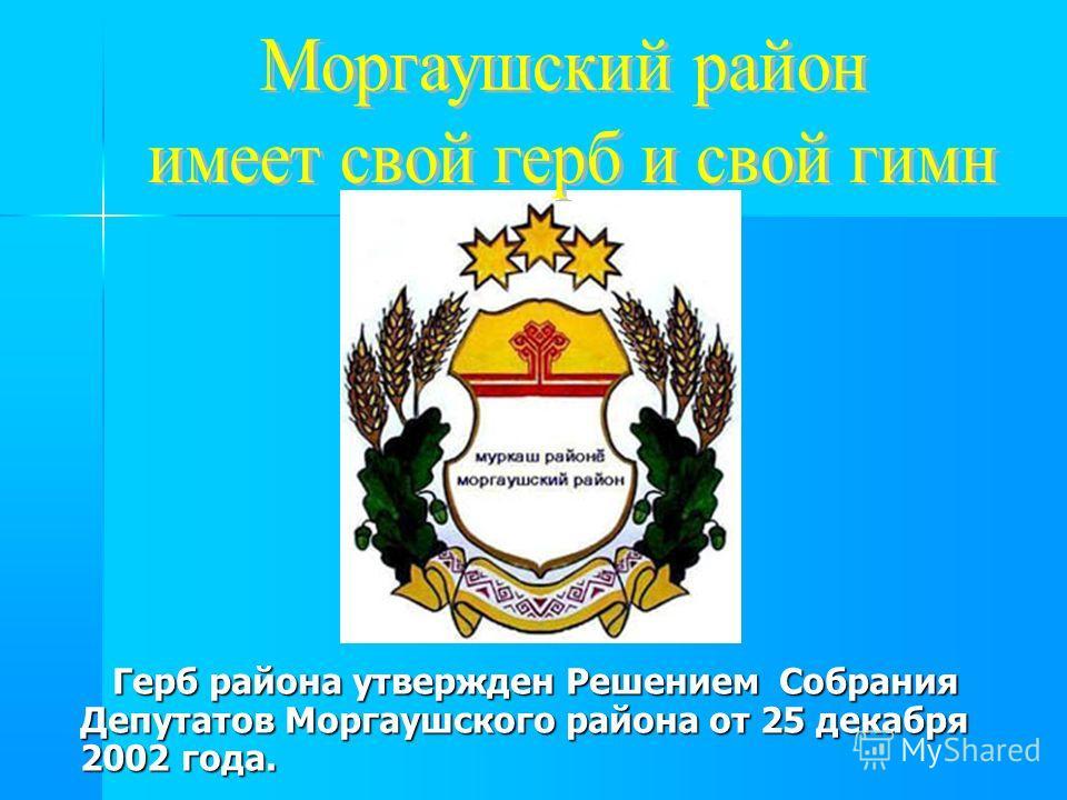 Герб района утвержден Решением Собрания Депутатов Моргаушского района от 25 декабря 2002 года. Герб района утвержден Решением Собрания Депутатов Моргаушского района от 25 декабря 2002 года.