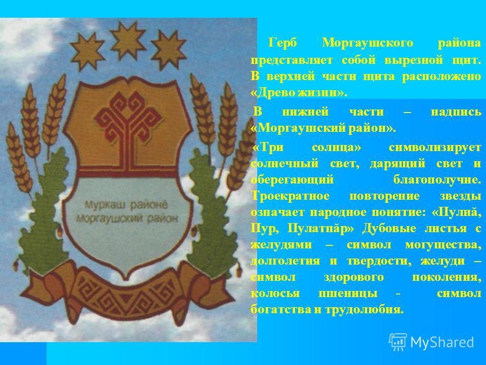 Герб Моргаушского района представляет собой вырезной щит. В верхней части щита расположено «Древо жизни». В нижней части – надпись «Моргаушский район». «Три солнца» символизирует солнечный свет, дарящий свет и оберегающий благополучие. Троекратное по
