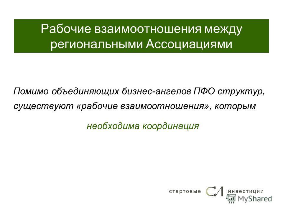 Рабочие взаимоотношения между региональными Ассоциациями Помимо объединяющих бизнес-ангелов ПФО структур, существуют «рабочие взаимоотношения», которым необходима координация