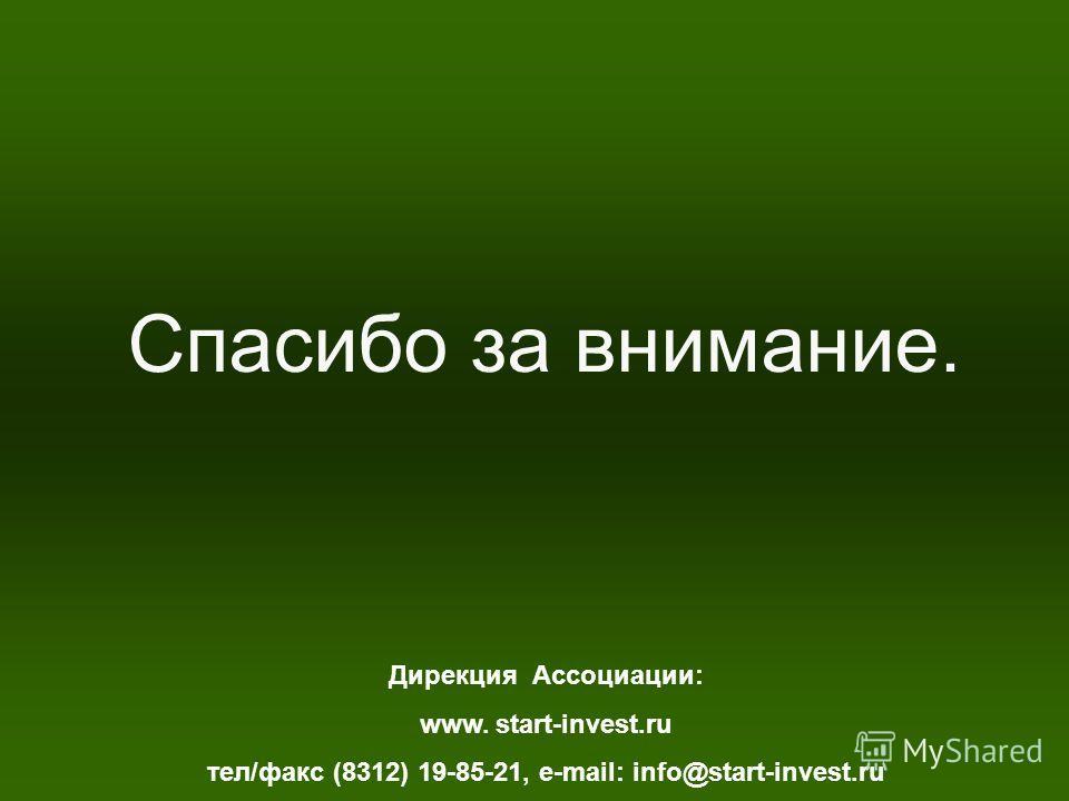 Спасибо за внимание. Дирекция Ассоциации: www. start-invest.ru тел/факс (8312) 19-85-21, e-mail: info@start-invest.ru