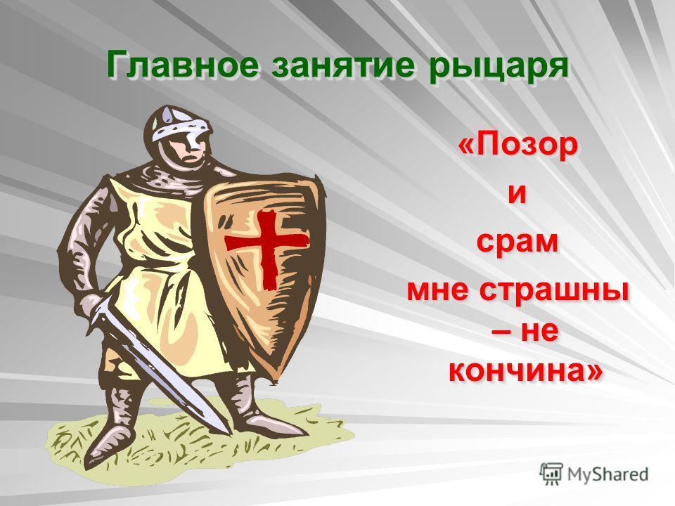 Главное занятие рыцаря «Позор и срам мне страшны – не кончина» «Позор и срам мне страшны – не кончина»