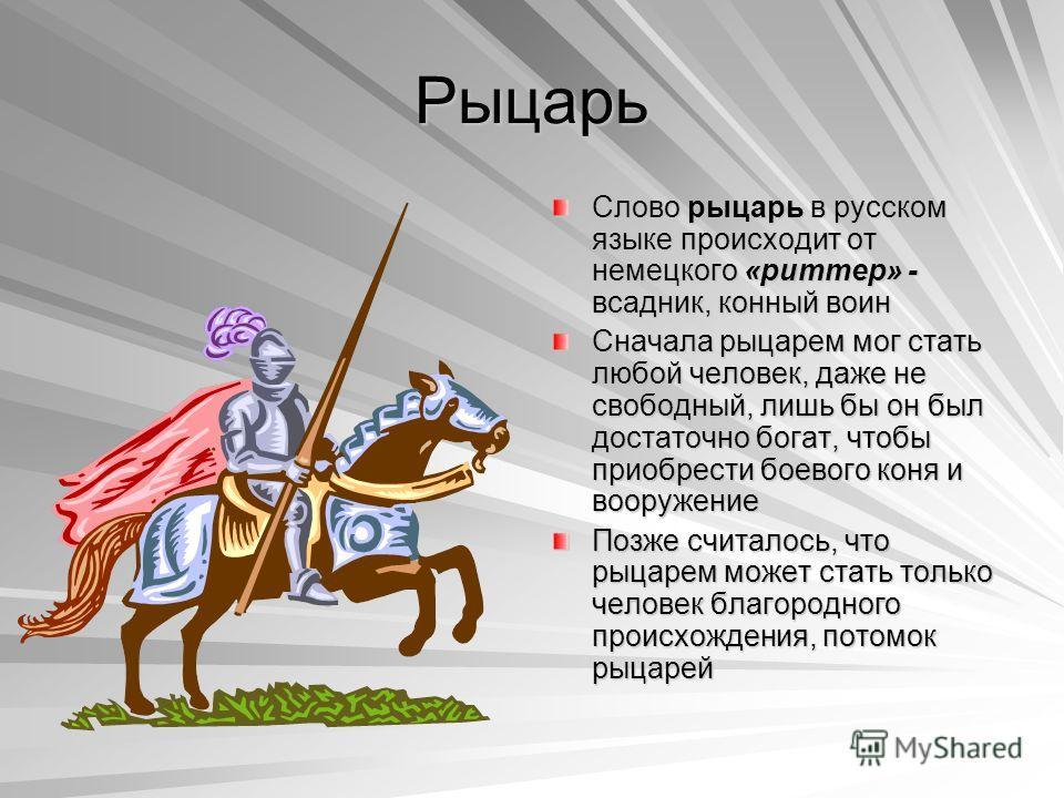 Рыцарь Слово рыцарь в русском языке происходит от немецкого «риттер» - всадник, конный воин Сначала рыцарем мог стать любой человек, даже не свободный, лишь бы он был достаточно богат, чтобы приобрести боевого коня и вооружение Позже считалось, что р