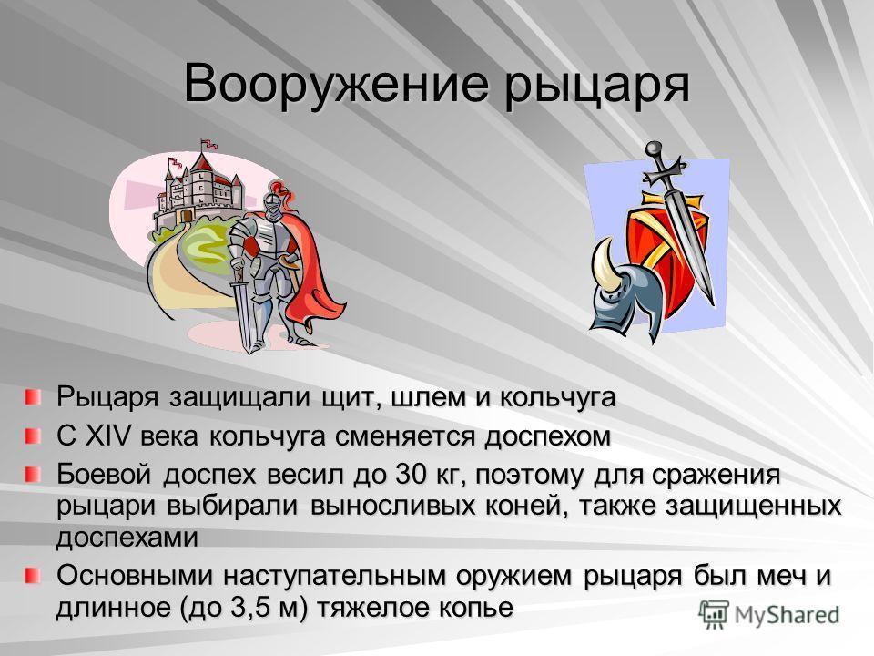 Вооружение рыцаря Рыцаря защищали щит, шлем и кольчуга С XIV века кольчуга сменяется доспехом Боевой доспех весил до 30 кг, поэтому для сражения рыцари выбирали выносливых коней, также защищенных доспехами Основными наступательным оружием рыцаря был