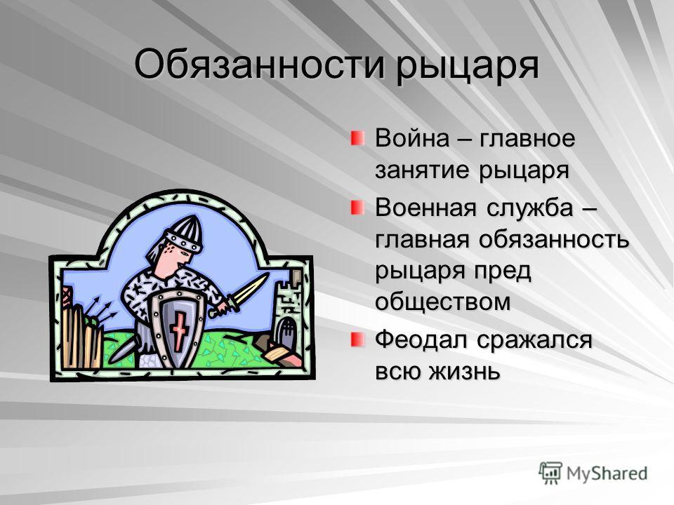 Обязанности рыцаря Война – главное занятие рыцаря Военная служба – главная обязанность рыцаря пред обществом Феодал сражался всю жизнь
