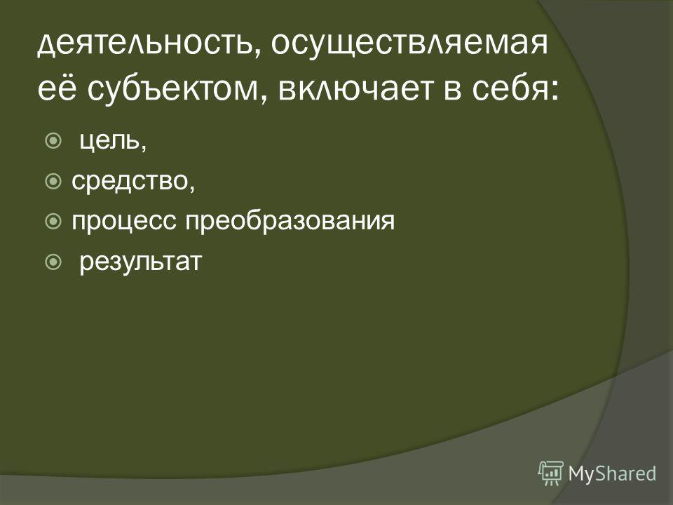 деятельность, осуществляемая её субъектом, включает в себя: цель, средство, процесс преобразования результат
