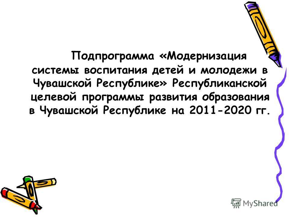 Подпрограмма «Модернизация системы воспитания детей и молодежи в Чувашской Республике» Республиканской целевой программы развития образования в Чувашской Республике на 2011-2020 гг.