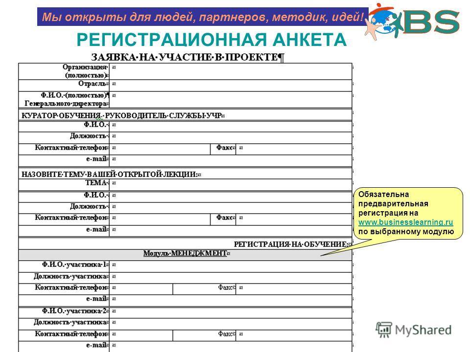 РЕГИСТРАЦИОННАЯ АНКЕТА Мы открыты для людей, партнеров, методик, идей! Обязательна предварительная регистрация на www.businesslearning.ru www.businesslearning.ru по выбранному модулю