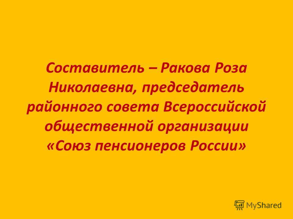 Составитель – Ракова Роза Николаевна, председатель районного совета Всероссийской общественной организации «Союз пенсионеров России»
