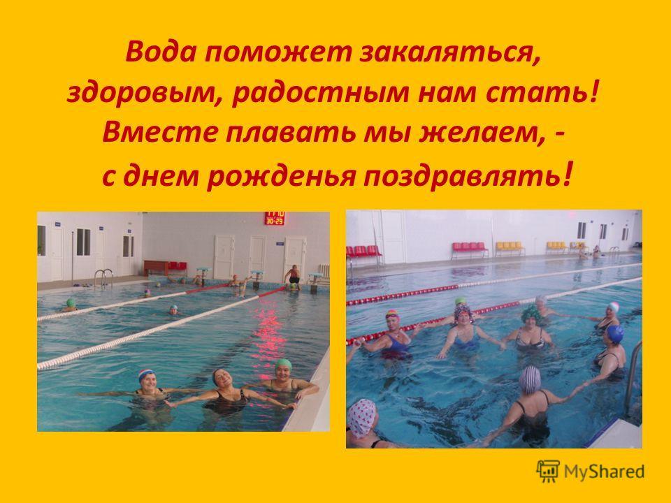 Вода поможет закаляться, здоровым, радостным нам стать! Вместе плавать мы желаем, - с днем рожденья поздравлять !