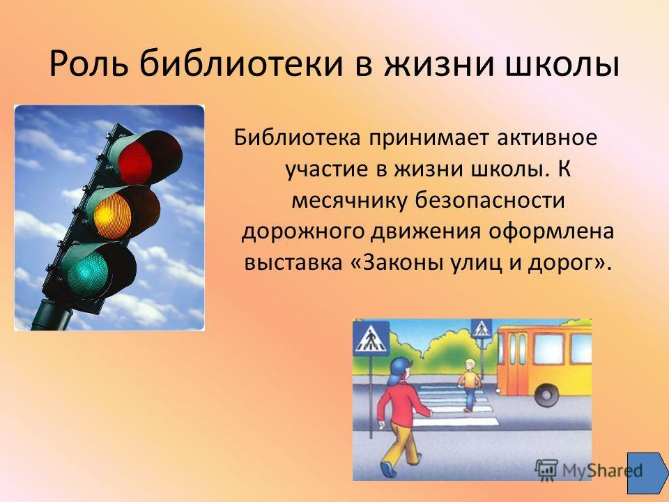 Роль библиотеки в жизни школы Библиотека принимает активное участие в жизни школы. К месячнику безопасности дорожного движения оформлена выставка «Законы улиц и дорог».
