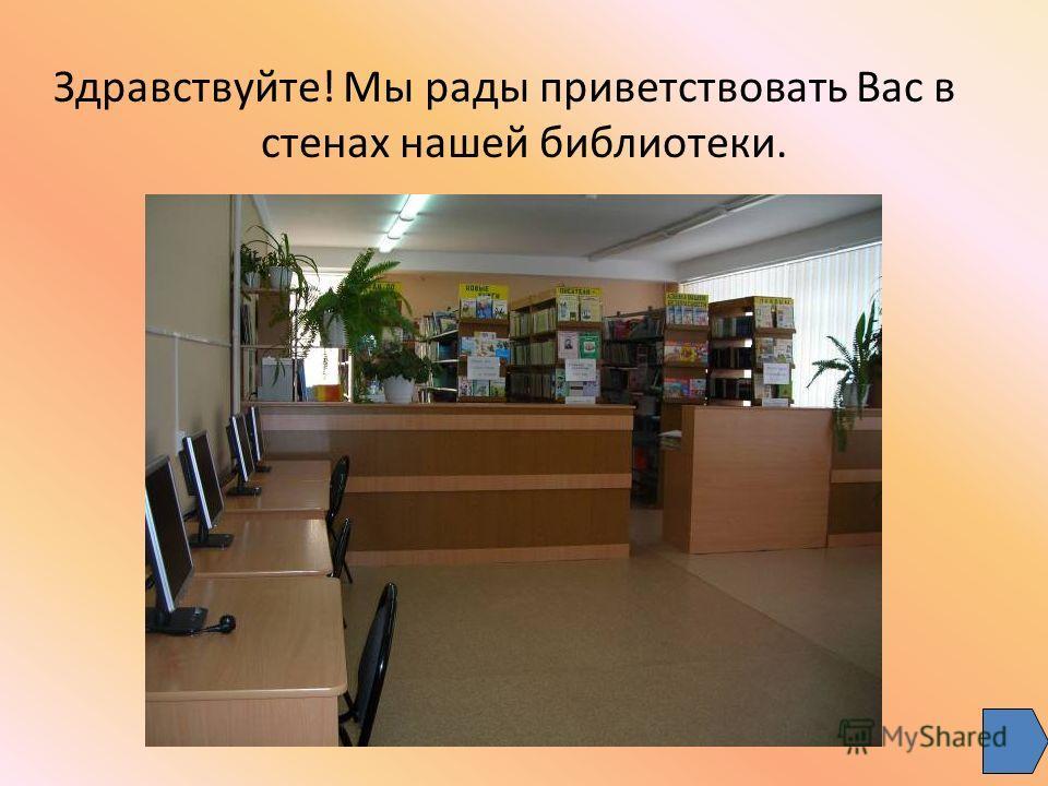 Здравствуйте! Мы рады приветствовать Вас в стенах нашей библиотеки.
