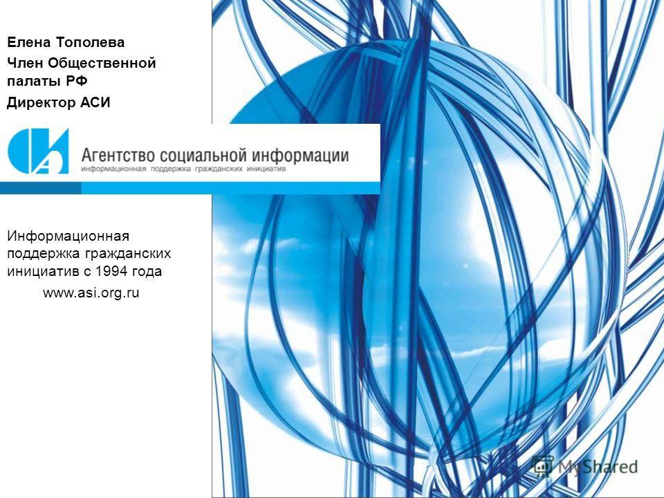 Елена Тополева Член Общественной палаты РФ Директор АСИ Информационная поддержка гражданских инициатив с 1994 года www.asi.org.ru