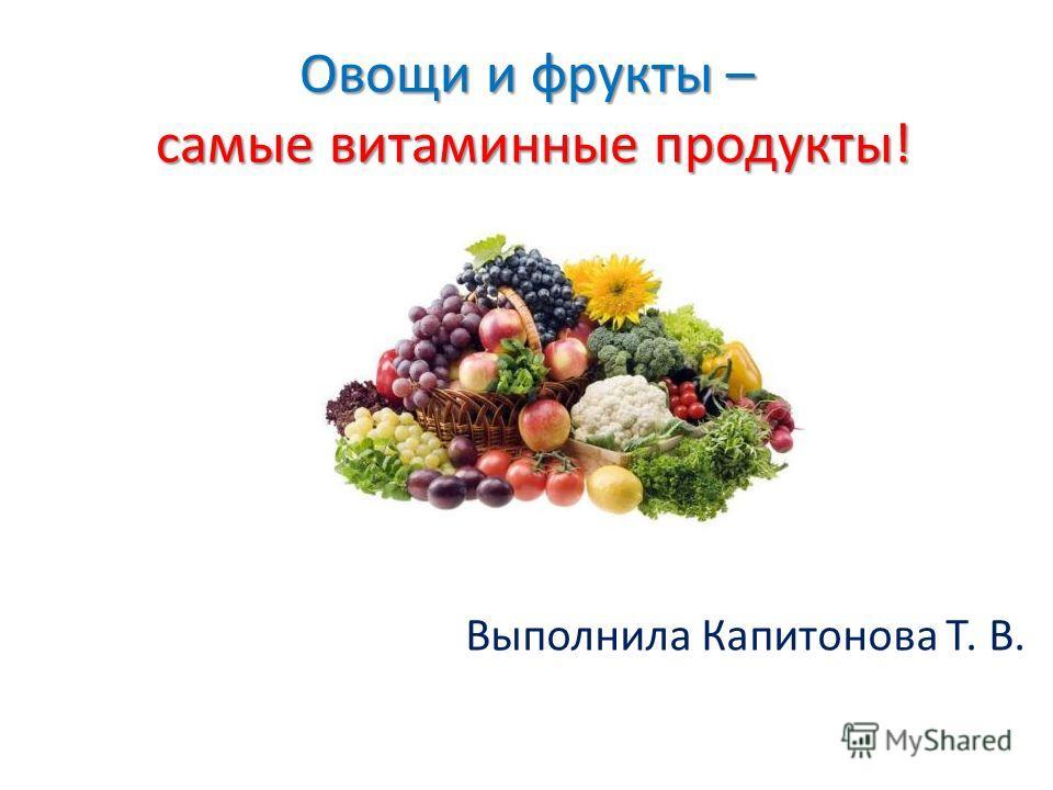 Овощи и фрукты – самые витаминные продукты! Выполнила Капитонова Т. В.