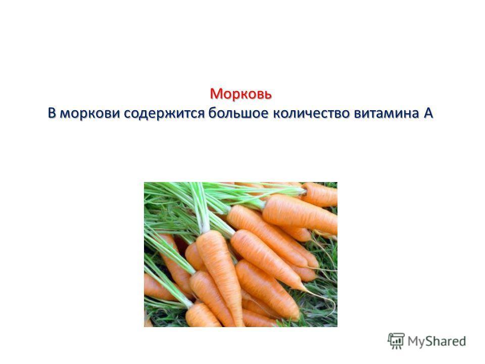 Морковь В моркови содержится большое количество витамина А