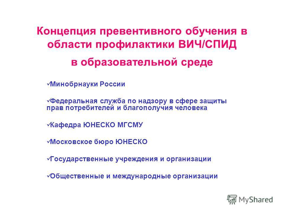 Концепция превентивного обучения в области профилактики ВИЧ/СПИД в образовательной среде Минобрнауки России Федеральная служба по надзору в сфере защиты прав потребителей и благополучия человека Кафедра ЮНЕСКО МГСМУ Московское бюро ЮНЕСКО Государстве
